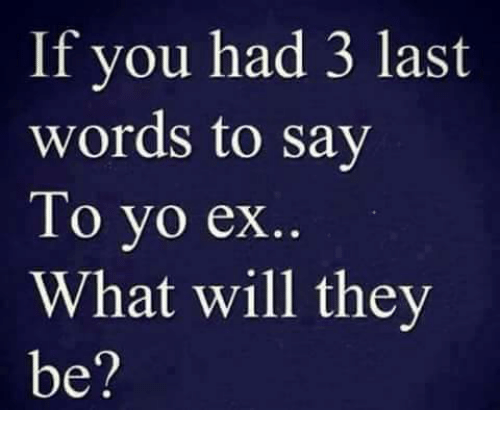 Exs Memes And Yo If You Had  Last Words To Say To