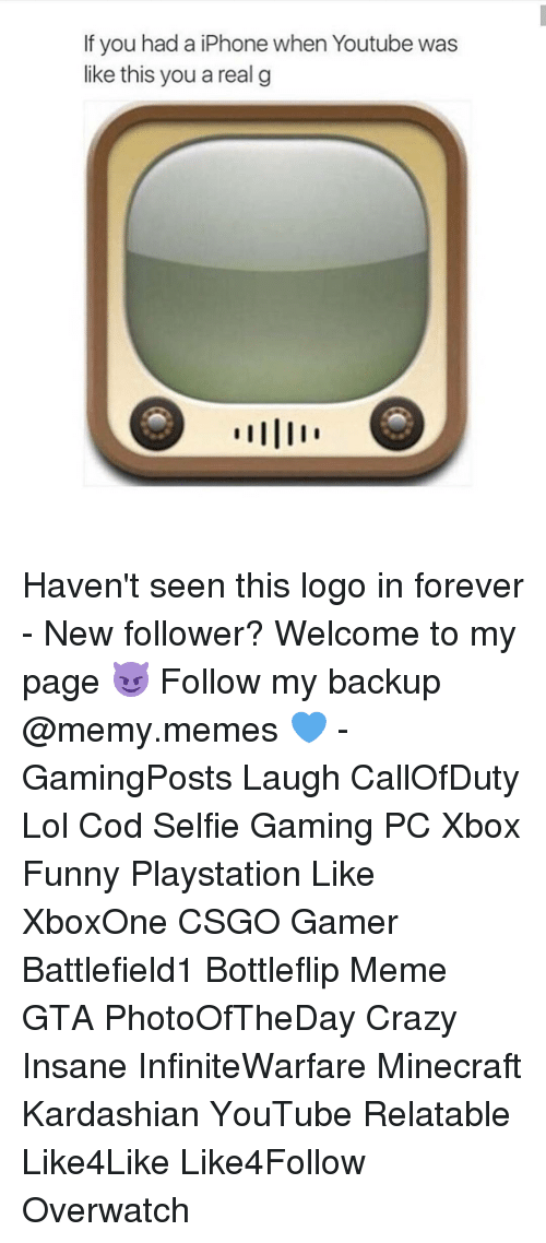 Kardashians, Memes, and Logos: If you had a iPhone when Youtube was  like this you a real g Haven't seen this logo in forever - New follower? Welcome to my page 😈 Follow my backup @memy.memes 💙 - GamingPosts Laugh CallOfDuty Lol Cod Selfie Gaming PC Xbox Funny Playstation Like XboxOne CSGO Gamer Battlefield1 Bottleflip Meme GTA PhotoOfTheDay Crazy Insane InfiniteWarfare Minecraft Kardashian YouTube Relatable Like4Like Like4Follow Overwatch