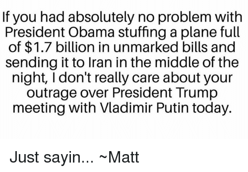 Memes, Obama, and Vladimir Putin: If you had absolutely no problem with  President Obama stuffing a plane full  of $1.7 billion in unmarked bills and  sending it to Iran in the middle of the  night, I don't really care about your  outrage over President Trump  meeting with Vladimir Putin today. Just sayin... ~Matt