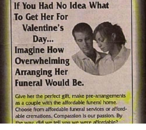 Valentine's Day, Home, and Compassion: If You Had No Idea What  To Get Her For  Valentine's  Day.  Imagine How  Overwhelming  Arranging Her  Funeral Would Be.  Gve her the perfect gift, make pre-artangements  as a couple with the affordable funeral home  Choose from affordable funeral services or afford  able cremations. Compassion is our passion. By