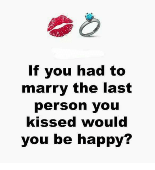 Happy, Be Happy, and You: If you had to  marry the last  person you  kissed would  you be happy?