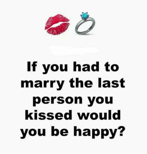Memes, Happy, and Be Happy: If you had to  marry the last  person you  kissed would  you be happy?