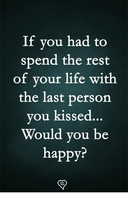 Life, Memes, and Happy: If you had to  spend the rest  of your life with  the last person  ou kissed  y ...  Would you be  happy?
