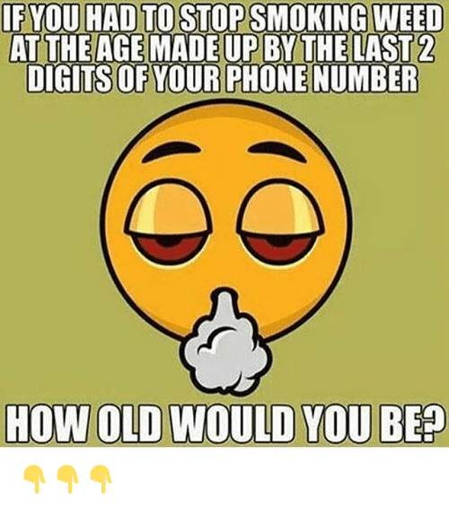 Memes, Smoking, and Weed: IF YOU HAD TO STOP SMOKING WEED  AT THE AGE MADE UP BY THE LAST 2  DIGITS OF YOUR PHONENUMBER  HOW OLD WOULD YOU BEP 👇👇👇