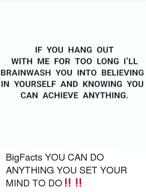 Memes, Mind, and 🤖: IF YOU HANG OUT  WITH ME FOR TOO LONG I'LL  BRAINWASH YOU INTO BELIEVING  IN YOURSELF AND KNOWING YOU  CAN ACHIEVE ANYTHING BigFacts YOU CAN DO ANYTHING YOU SET YOUR MIND TO DO‼️‼️