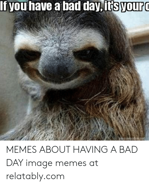 If You Have A Bad Dayitsyour Memes About Having A Bad Day Image Memes At Relatablycom Bad Meme On Me Me