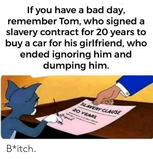 Bad, Bad Day, and Girlfriend: If you have a bad day,  remember Tom, who signed a  slavery contract for 20 years to  buy a car for his girlfriend, who  ended ignoring him and  dumping him  SLAVERY CLAUSE  20 YEARS B*itch.
