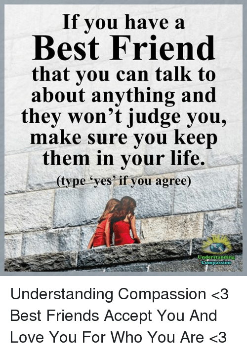 Best Friend, Friends, and Life: If you have a  Best Friend  that you can talk to  about anything and  they won't judge you,  make sure you keep  them in your life.  (type eyes if you agree)  Understanding Understanding Compassion <3  Best Friends Accept You And Love You For Who You Are <3