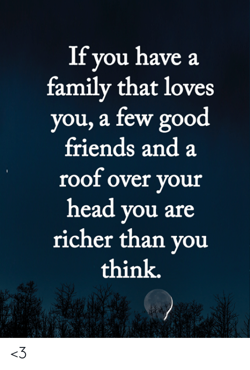 Family, Friends, and Head: If you have a  family that loves  you, a few good  friends and a  roof over your  head you are  richer than you  think. <3