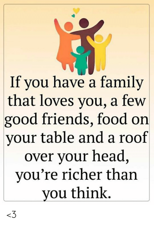 Family, Food, and Friends: If you have a family  that loves you, a few  good friends, food on  your table and a roof  over your head,  you're richer than  you think. <3