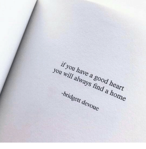 Good, Heart, and Home: if you have a good heart  you will always find a home  -bridgett devoue