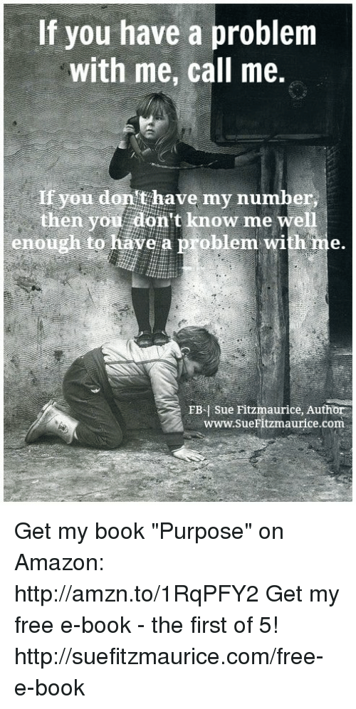 """Amazon, Memes, and 🤖: If you have a problem  with me, call me.  you don't have my number  then you don't know me well  enough to have a problem with me.  FB Sue Fitzmaurice, Author  www.sueFitzmaurice .com Get my book """"Purpose"""" on Amazon: http://amzn.to/1RqPFY2 Get my free e-book - the first of 5! http://suefitzmaurice.com/free-e-book"""