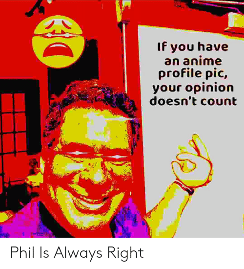 Anime, You, and Right: If you have  an anime  profile pic,  your opinion  doesn't count Phil Is Always Right