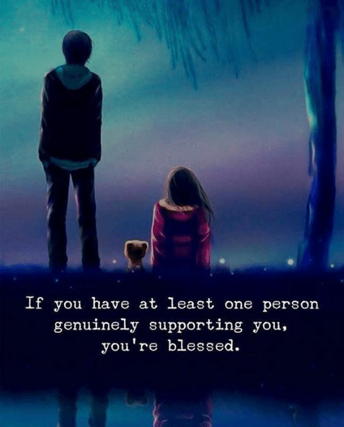 Blessed, One, and You: If you have at least one person  genuinely supporting you,  you're blessed.