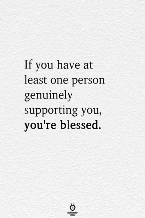 Blessed, One, and You: If you have at  least one person  genuinely  supporting you  you're blessed.  ELATIONG