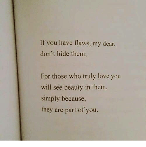 Love, Who, and Hide: If you have flaws, my dear  don't hide them;  For those who truly love you  will see beauty in them,  simply because,  they are part of you.