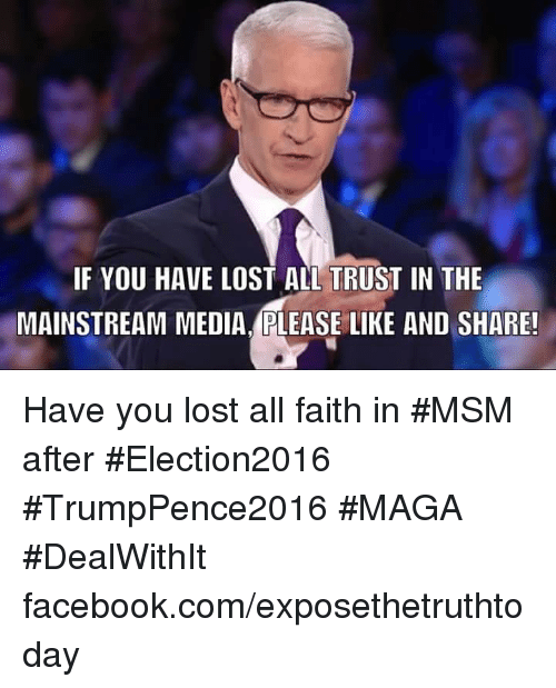 Memes, Lost, and Faith: IF YOU HAVE LOST ALL TRUST IN THE  MAINSTREAM MEDIA.PLEASE LIKE AND SHARE! Have you lost all faith in #MSM after #Election2016 #TrumpPence2016 #MAGA #DealWithIt facebook.com/exposethetruthtoday
