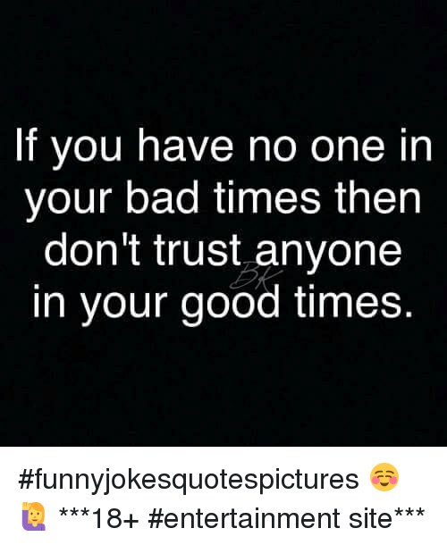 If You Have No One In Your Bad Times Then Dont Trust Anyone In Your