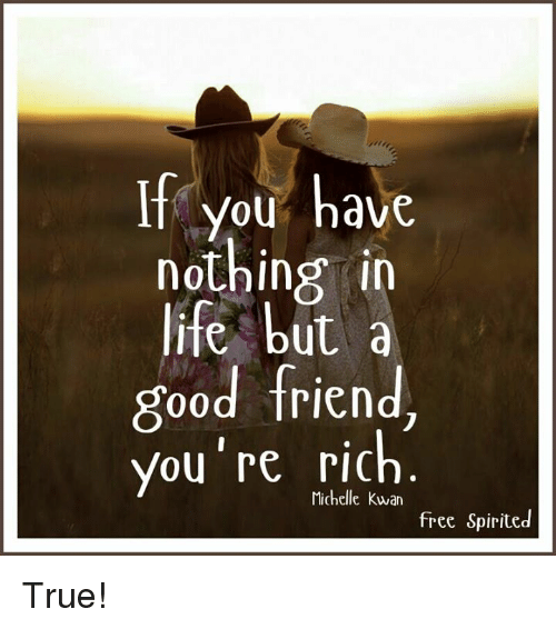if you have nothing in life but a good friend you re rich free