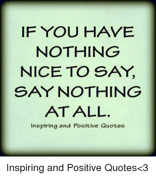 If You Have Nothing Nice To Say Say Nothing At All Insplring And