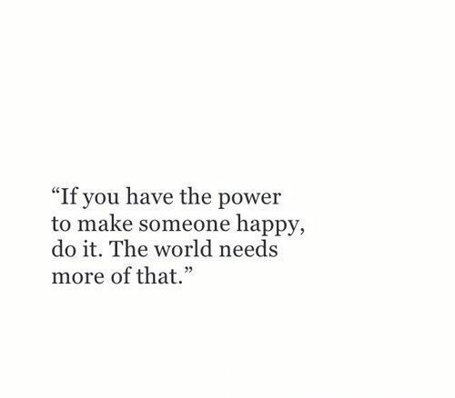 "Happy, Power, and World: ""If you have the power  to make someone happy,  do it. The world needs  more of that."""