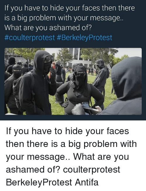 Memes, Protest, and Berkeley: If you have to hide your faces then there  is a big problem with your message.  What are you ashamed of?  #coulterprotest #Berkeley Protest If you have to hide your faces then there is a big problem with your message.. What are you ashamed of? coulterprotest BerkeleyProtest Antifa