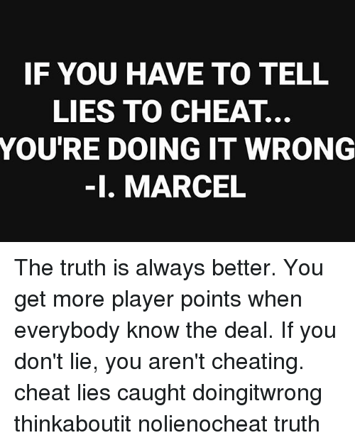 If YOU HAVE TO TELL LIES TO CHEAT YOU'RE DOING IT WRONG -I MARCEL