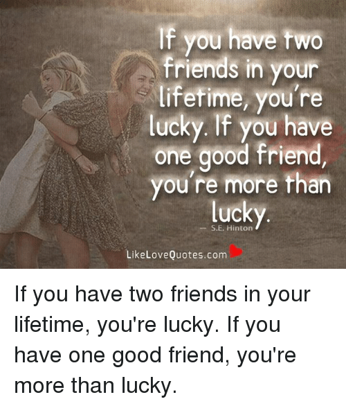 If You Have Two Friends In Your Lifetime Youre Lucky If You Have