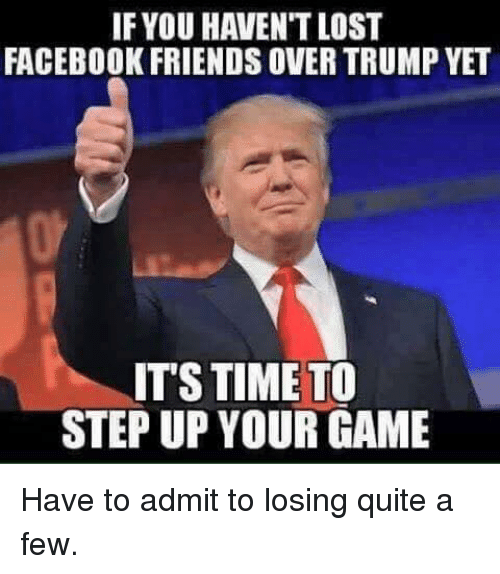 if you havent lost facebook friends overtrump yet its time 9958398 ✅ 25 best memes about facebook friends facebook friends memes