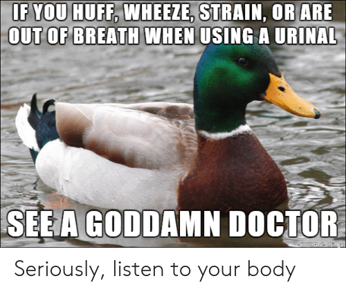 Doctor, Huff, and Strain: IF YOU HUFF, WHEEZE, STRAIN, OR ARE  OUT OF BREATH WHEN  USING A URINAL  SEEA GODDAMN DOCTOR Seriously, listen to your body