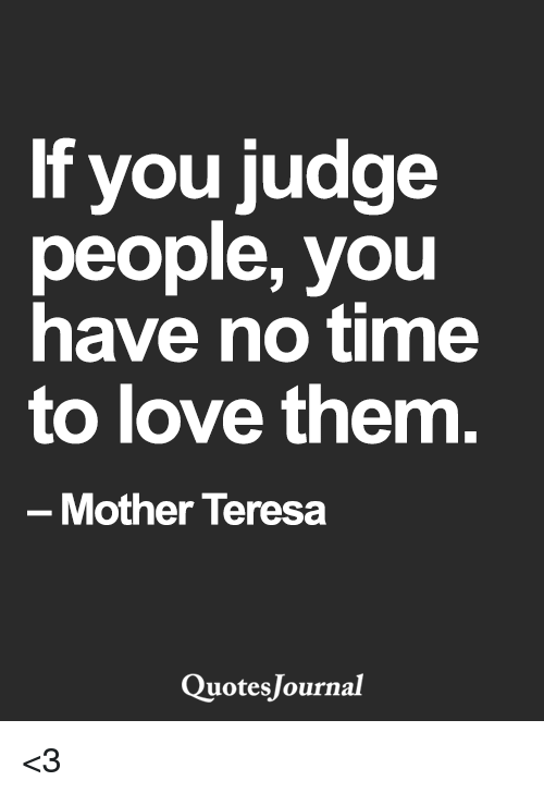 If You Judge People You Have No Time To Love Them Mother Teresa