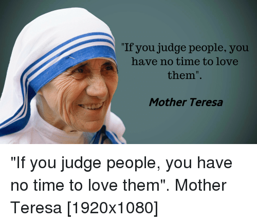 "Love, Time, and Mother Teresa: ""If you judge people, you  have no time to love  them"".  Mother Teresa"