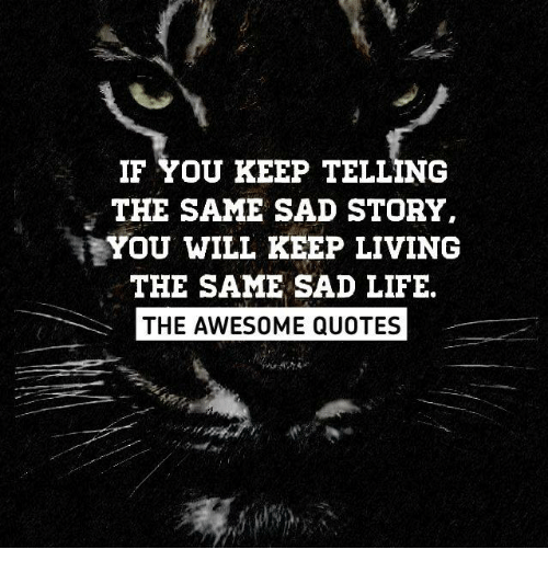 If You Keep Telling The Same Sad Story I You Will Keep Living The
