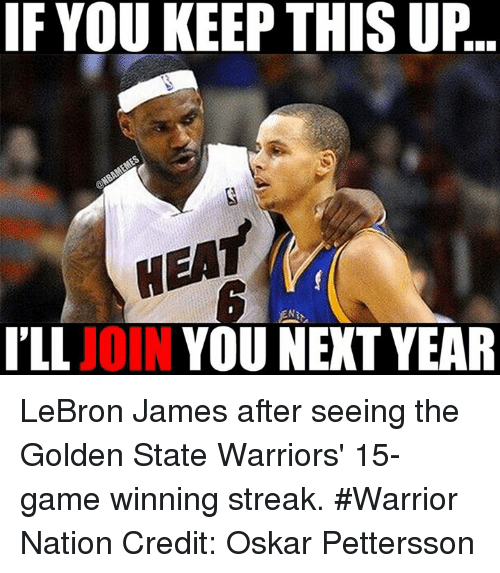 Nba, Warrior, and Next: IF YOU KEEP THIS UP  ILL  JOIN  YOU NEXT YEAR LeBron James after seeing the Golden State Warriors' 15-game winning streak. #Warrior Nation Credit: Oskar Pettersson