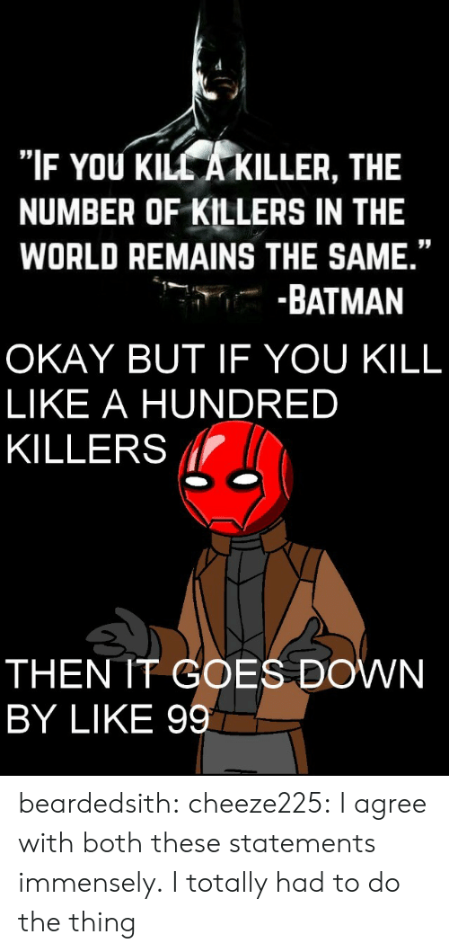 """Batman, Tumblr, and Blog: """"IF YOU KILL A KILLER, THE  NUMBER OF KILLERS IN THE  WORLD REMAINS THE SAME.""""  -.--BATMAN   OKAY BUT IF YOU KILL  LIKE A HUNDRED  KILLERS l  THEN IT GOES DOWN  BY LIKE 99 beardedsith: cheeze225:  I agree with both these statements immensely.   I totally had to do the thing"""