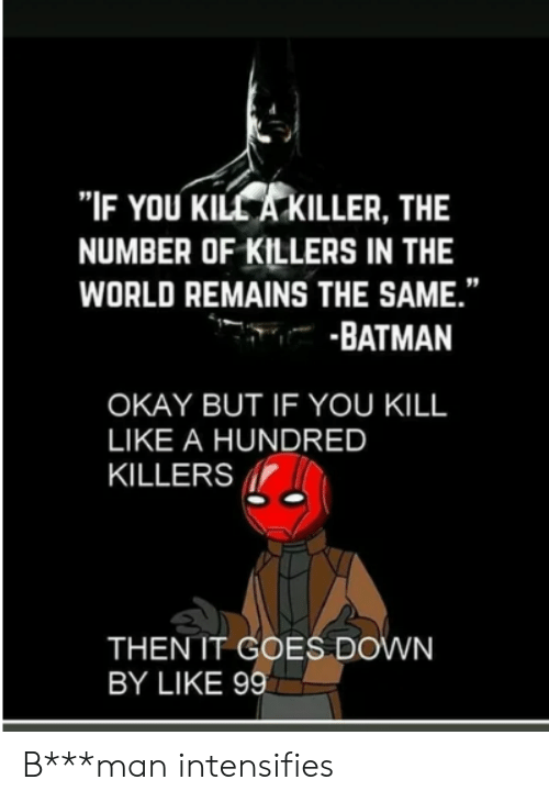 """Batman, Okay, and World: """"IF YOU KILL A KILLER, THE  NUMBER OF KILLERS IN THE  WORLD REMAINS THE SAME.""""  -BATMAN  OKAY BUT IF YOU KILL  LIKE A HUNDRED  KILLERS  THEN IT GOES DOWN  BY LIKE 99 B***man intensifies"""
