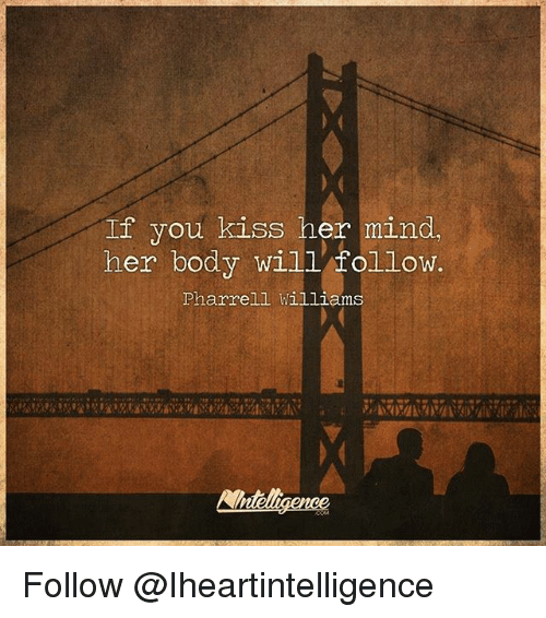 Memes, 🤖, and Kissing: If you kiss her mind,  her body will follow.  Pharrell Williams Follow @Iheartintelligence