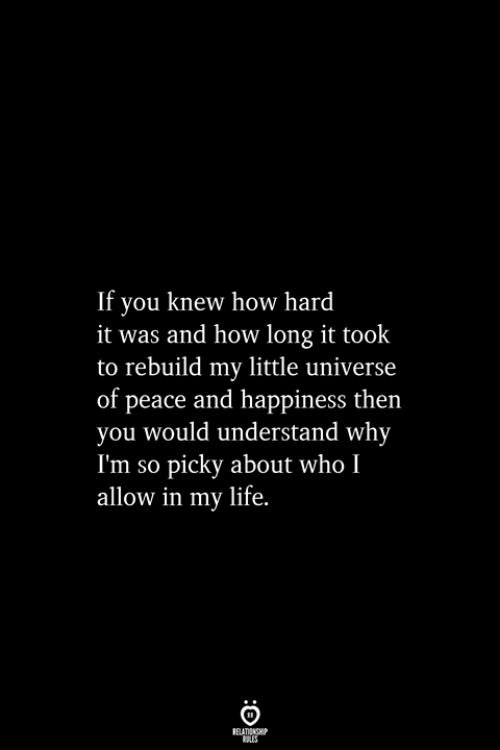 Life, Happiness, and Peace: If you knew how hard  it was and how long it took  to rebuild my little universe  of peace and happiness then  you would understand why  I'm so picky about who I  allow in my life.  RELATIONSHIP  ES