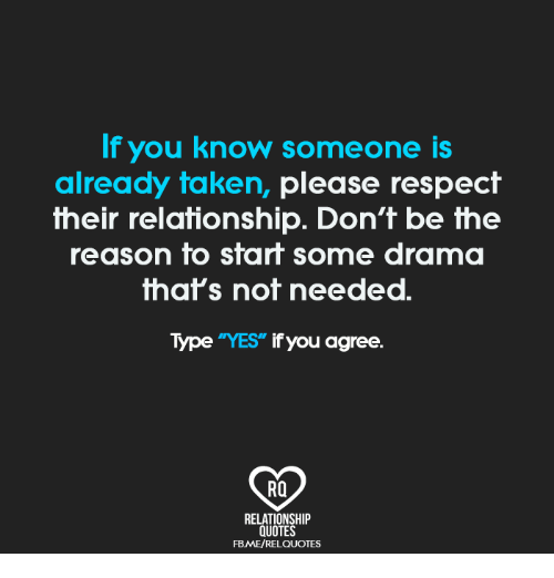 """Memes, Respect, and Taken: If you know someone is  already taken, please respect  their relationship. Don't be the  reason to start some drama  that's not needed.  Type """"YES"""" if you agree.  RO  RELATIONSHIP  QUOTES  FBME/RELQUOTES"""