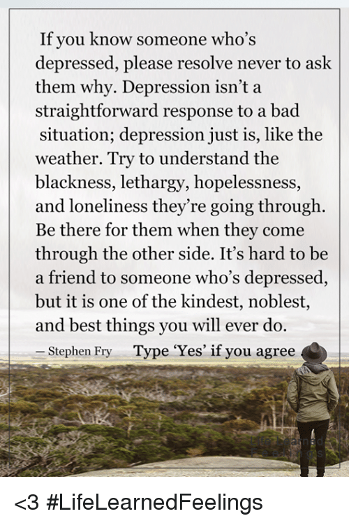 """Memes, Stephen, and Depression: If you know someone who's  depressed, please resolve never to ask  them why. Depression isn't a  straightforward response to a bad  situation; depression just is, like the  weather. Try to understand the  blackness, lethargy, hopelessness  and loneliness they're going through  Be there for them when they come  through the other side. It's hard to be  a friend to someone who's depressed,  but it is one of the kindest, noblest,  and best things you will ever do.  Stephen Fry  Type """"Yes"""" if you agree <3 #LifeLearnedFeelings"""