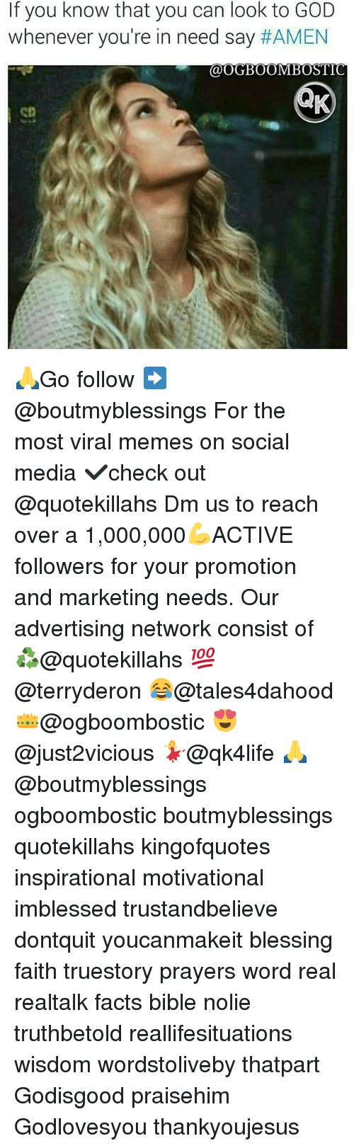 Facts, God, and Memes: If you know that you can look to GOD  whenever you're in need say  #AMEN  i@OGBOOMBOSTIC 🙏Go follow ➡@boutmyblessings For the most viral memes on social media ✔check out @quotekillahs Dm us to reach over a 1,000,000💪ACTIVE followers for your promotion and marketing needs. Our advertising network consist of ♻@quotekillahs 💯@terryderon 😂@tales4dahood 👑@ogboombostic 😍@just2vicious 💃@qk4life 🙏@boutmyblessings ogboombostic boutmyblessings quotekillahs kingofquotes inspirational motivational imblessed trustandbelieve dontquit youcanmakeit blessing faith truestory prayers word real realtalk facts bible nolie truthbetold reallifesituations wisdom wordstoliveby thatpart Godisgood praisehim Godlovesyou thankyoujesus