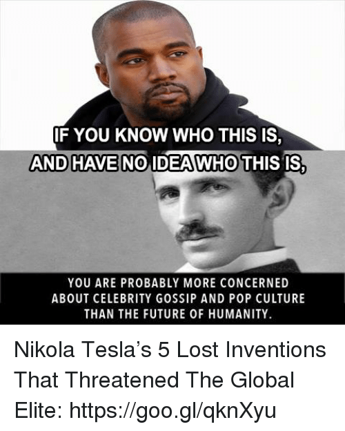 Memes, Pop, and Elitism: IF YOU KNOW WHO THIS IS  AND HAVE NO IDEA WHO THIS IS  YOU ARE PROBABLY MORE CONCERNED  ABOUT CELEBRITY GOSSIP AND POP CULTURE  THAN THE FUTURE 0F HUMANITY. Nikola Tesla's 5 Lost Inventions That Threatened The Global Elite: https://goo.gl/qknXyu
