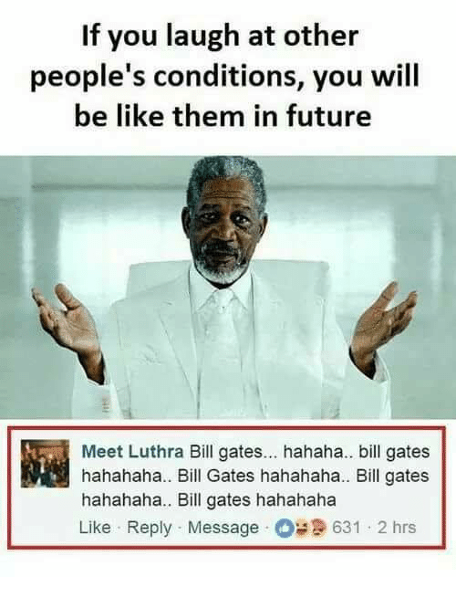 Be Like, Bill Gates, and Future: If you laugh at other  people's conditions, you wil  be like them in future  Meet Luthra Bill gates... hahaha.. bill gates  hahahaha.. Bill Gates hahahaha.. Bill gates  hahahaha. Bill gates hahahaha  Like Reply Message 631 2 hrs