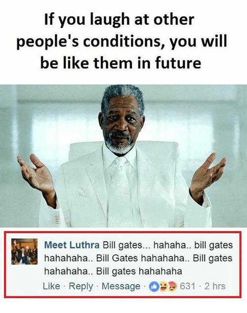 Be Like, Bill Gates, and Future: If you laugh at other  people's conditions, you will  be like them in future  Meet Luthra Bill gates... hahaha.. bill gates  hahahaha.. Bill Gates hahahaha.. Bill gates  hahahaha.. Bill gates hahahaha  Like Reply Message631 2 hrs