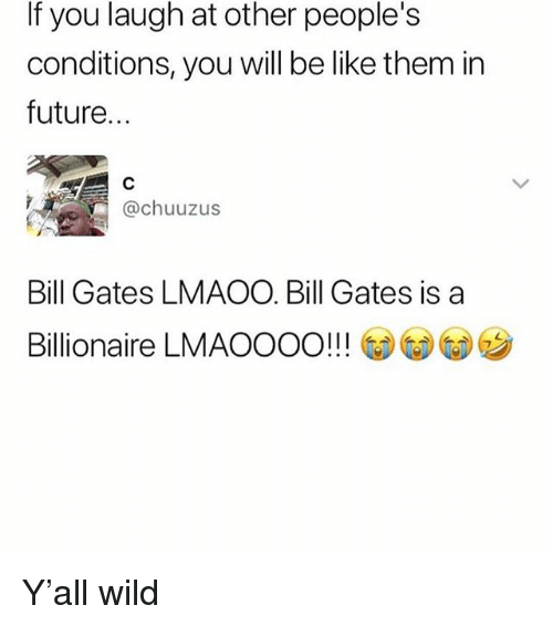 Be Like, Bill Gates, and Future: If you laugh at other people's  conditions, you will be like them in  future.  @chuuzus  Bill Gates LMAOO. Bill Gates is a  Billionaire LMAOOOO!! !  ウ Y'all wild