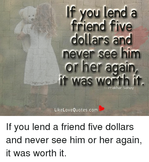 If You Lend A Friend Five Dollars And Never See Him Or Her Again It