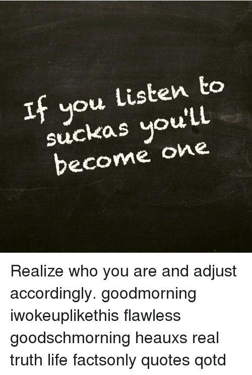 If You Listen To Ll You Become One Realize Who You Are And Adjust