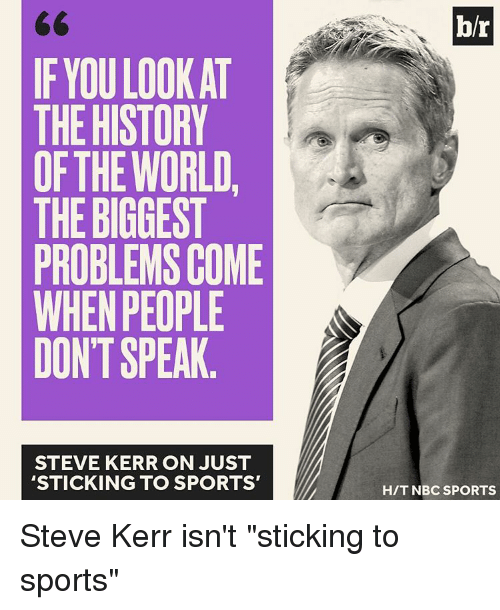 """Sports, History, and Steve Kerr: IF YOU LOOK AT  THE HISTORY  OF THE WORLD  THE BIGGEST  PROBLEMS COME  WHEN PEOPLE  DONT SPEAK  STEVE KERR ON JUST  STICKING TO SPORTS'  br  HIT NBC SPORTS Steve Kerr isn't """"sticking to sports"""""""