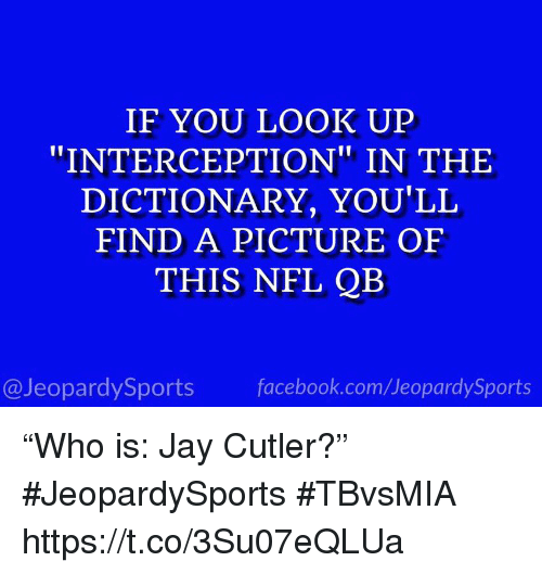 "Facebook, Jay, and Nfl: IF YOU LOOK UP  ""INTERCEPTION"" IN THE  DICTIONARY, YOU'LL  FIND A PICTURE OF  THIS NFL QB  @JeopardySports facebook.com/JeopardySports ""Who is: Jay Cutler?"" #JeopardySports #TBvsMIA https://t.co/3Su07eQLUa"