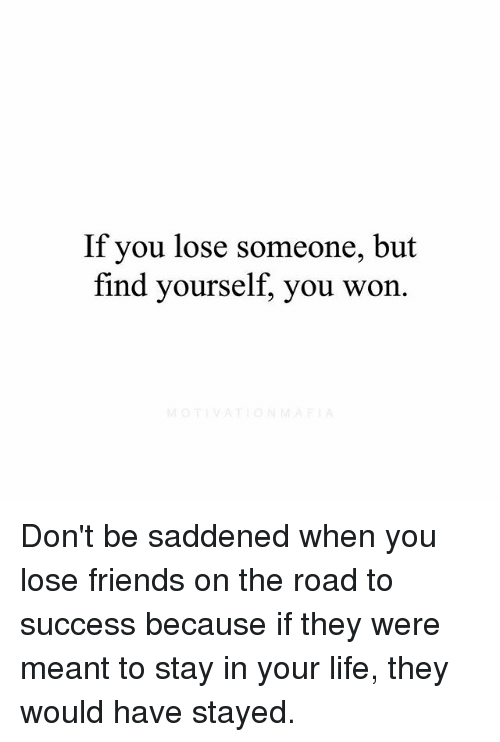 Friends, Life, and Memes: If you lose someone, but  find yourself, you won. Don't be saddened when you lose friends on the road to success because if they were meant to stay in your life, they would have stayed.